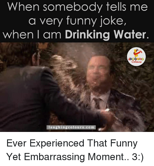 Drinking, Funny Jokes, and Jokes: When somebody tells me  a very funny joke,  when I am Drinking water.  LA  laughing colours.co Ever Experienced That Funny Yet Embarrassing Moment.. 3:)