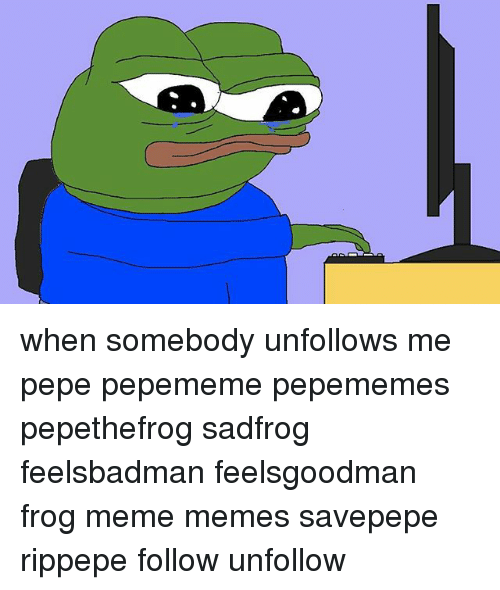 Feelsgoodman · Unfollowers · Unfollow · Somebody · Next. Meme, Memes, And  Pepe: When Somebody Unfollows Me Pepe Pepememe Pepememes Pepethefrog Sadfrog