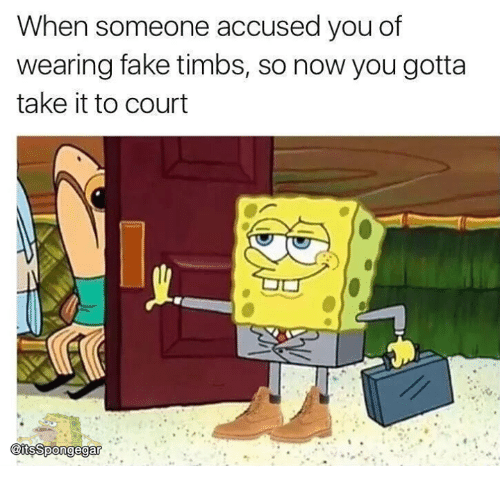 Memes, 🤖, and Court: When someone accused you of  wearing fake timbs, so now you gotta  take it to court  @itsSpongegar