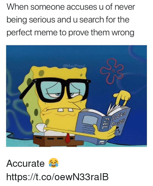 Meme, Search, and Never: When someone accuses u of never  being serious and u search for the  perfect meme to prove them wrong  @MasiPopal Accurate 😂 https://t.co/oewN33raIB