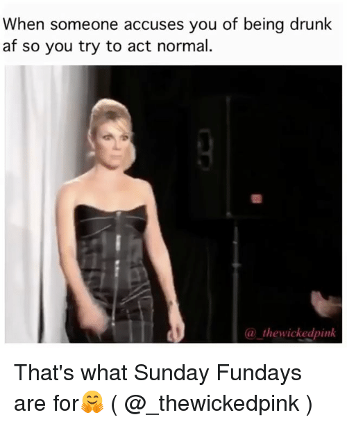 Af, Drunk, and Pink: When someone accuses you of being drunk  af so you try to act normal.  (a the pink  wicked That's what Sunday Fundays are for🤗 ( @_thewickedpink )