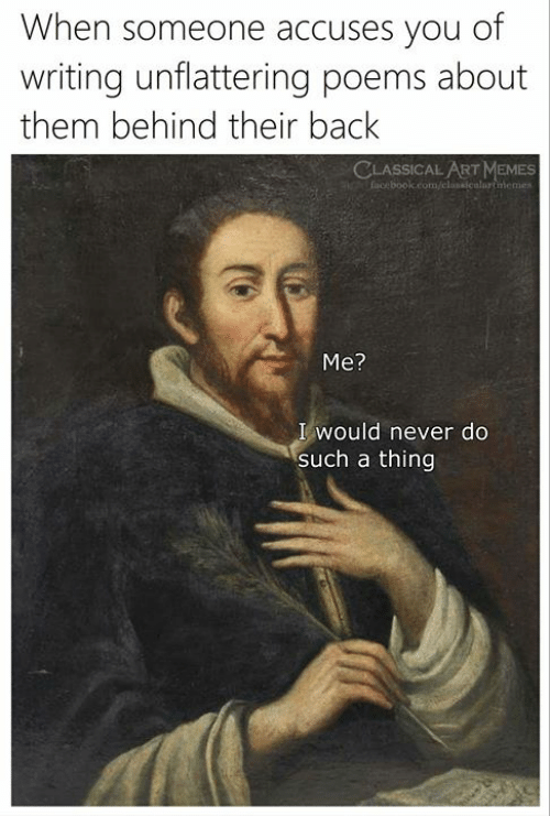 Memes, Poems, and Classical Art: When someone accuses you of  writing unflattering poems about  them behind their back  CLASSICAL ART MEMES  Me?  I would never do  such a thing
