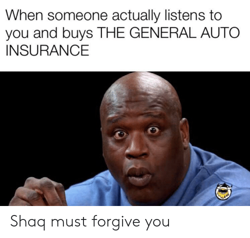 Shaq, The General, and Dank Memes: When someone actually listens to  you and buys THE GENERAL AUTO  INSURANCE Shaq must forgive you