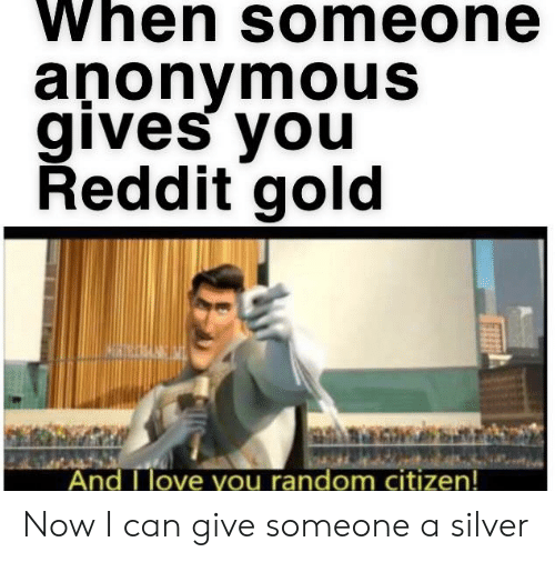 When Someone anonymousS Gives You Reddit Gold Nd I Love You Random