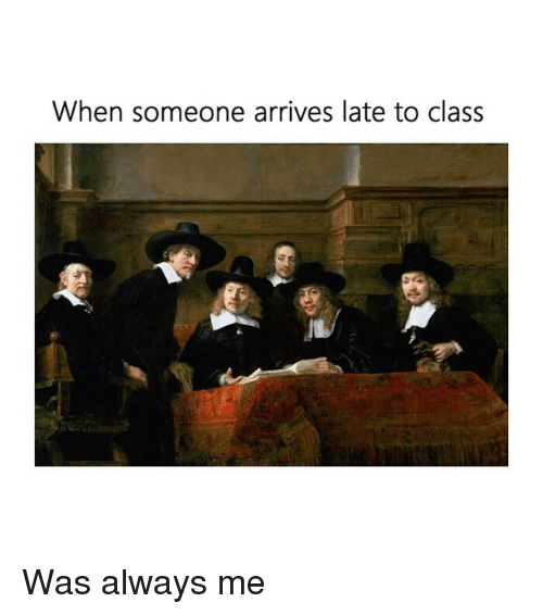 Classical Art, Class, and Always: When someone arrives late to class Was always me