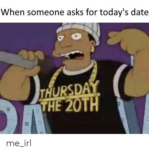 Date, Irl, and Me IRL: When someone asks for today's date  THURSDAY  THE 20TH me_irl
