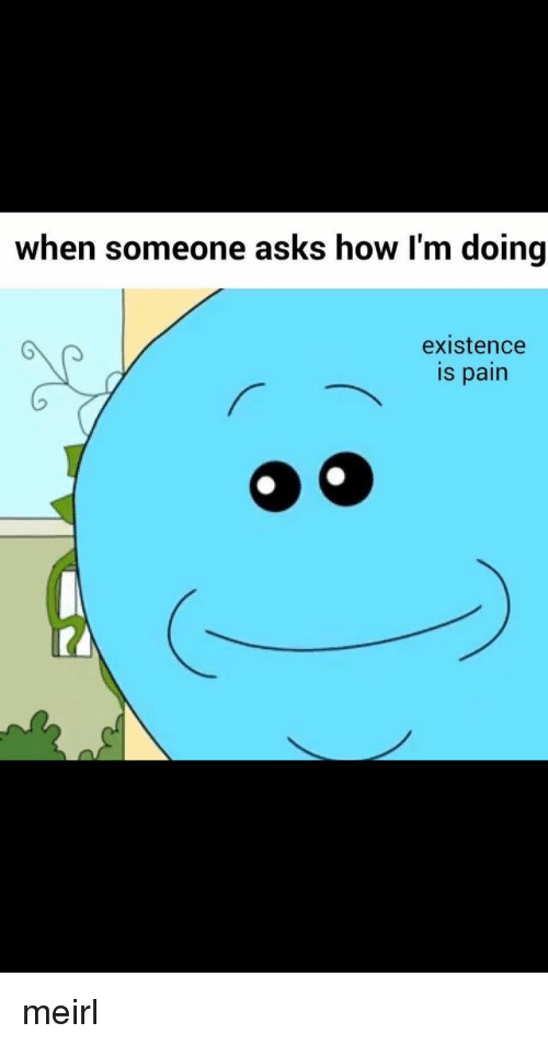 when someone asks how im doing existence pain 9 meirl 3503151 when someone asks how i'm doing existence pain 9 meirl pain meme