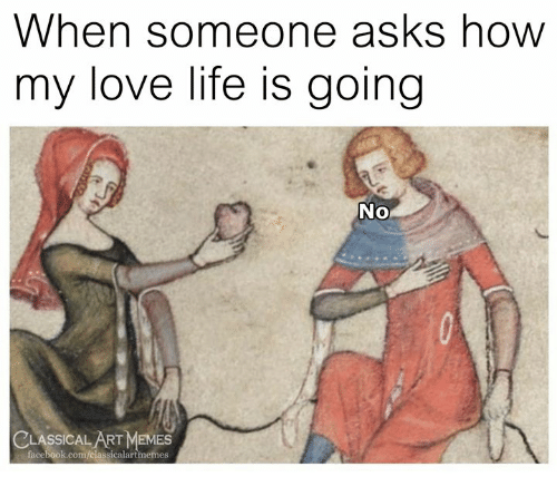 Facebook, Life, and Love: When someone asks how  my love life is going  No  CLASSICAL ART MeMEs  facebook.com/classicalartmemes