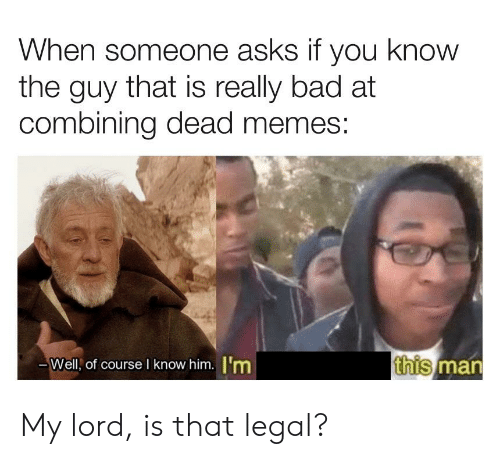 Bad, Memes, and Asks: When someone asks if you know  the guy that is really bad at  combining dead memes  -Well, of course I know him. 'm  this  man My lord, is that legal?