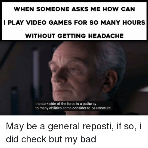 Bad, Video Games, and Games: WHEN SOMEONE ASKS ME HOW CAN  I PLAY VIDEO GAMES FOR SO MANY HOURS  WITHOUT GETTING HEADACHE  the dark side of the force is a pathway  to many abilities some consider to be unnatural
