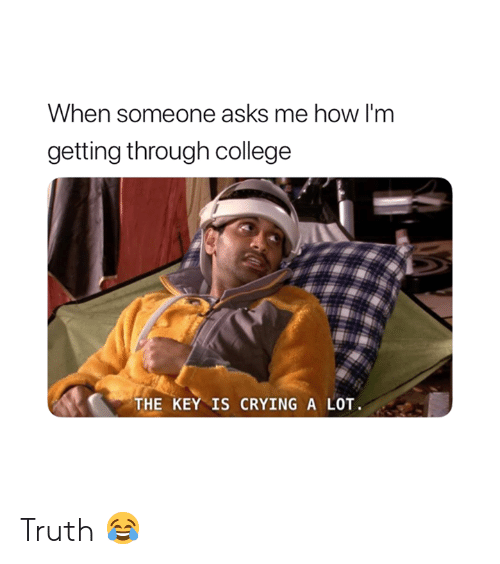 College, Crying, and Truth: When someone asks me how l'm  getting through college  THE KEY IS CRYING A LOT. Truth 😂