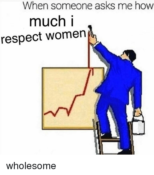 Memes, Respect, and Women: When someone asks me how  much i  respect Women wholesome