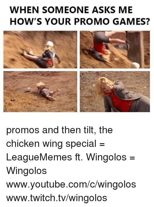 Memes, Tilt, and 🤖: WHEN SOMEONE ASKS ME  HOW'S YOUR PROMO GAMES? promos and then tilt, the chicken wing special  = LeagueMemes ft. Wingolos =  Wingolos www.youtube.com/c/wingolos www.twitch.tv/wingolos
