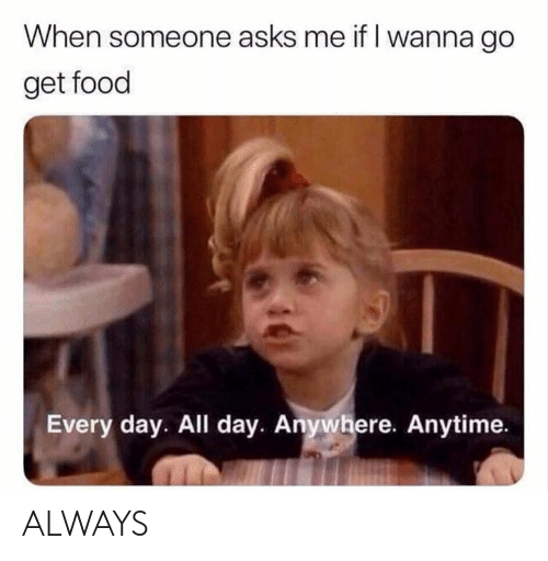 Dank, Food, and Asks: When someone asks me if I wanna go  get food  Every day. All day. Anywhere. Anytime ALWAYS