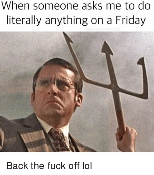 Friday, Funny, and Lol: When someone asks me to do  literally anything on a Friday Back the fuck off lol