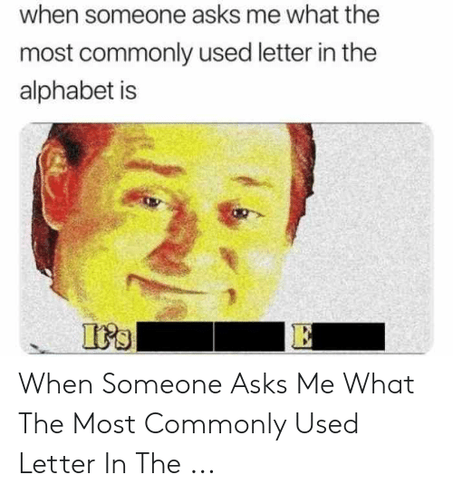 When Someone Asks Me What The Most Commonly Used Letter In The