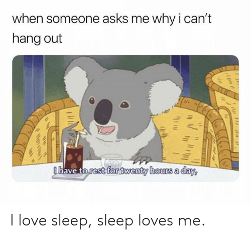 Dank, Love, and Sleep: when someone asks me why ican't  hang out  have torestfontwenty hours a dav I love sleep, sleep loves me.