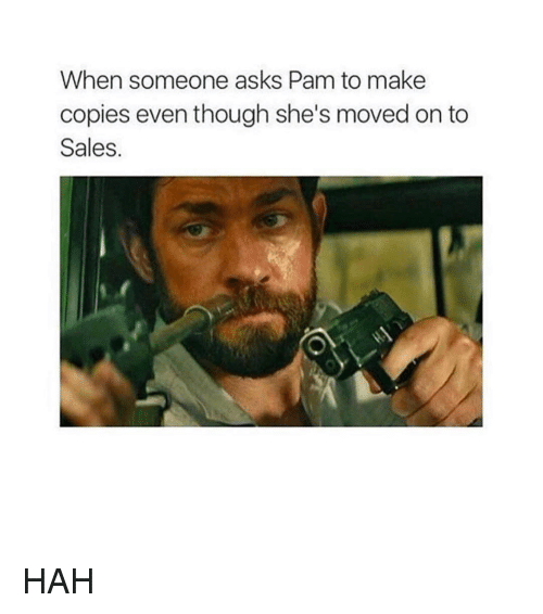 Memes, Asks, and 🤖: When someone asks Pam to make  copies even though she's moved on to  Sales HAH