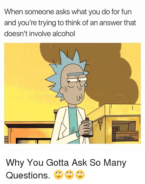 Alcohol, Dank Memes, and Asks: When someone asks what you do for fun  and you're trying to think of an answer that  doesn't involve alcohol  UJ Why You Gotta Ask So Many Questions. 🙄🙄🙄