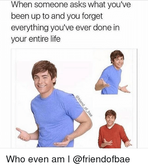 Life, Girl Memes, and Asks: When someone asks what you've  been up to and you forget  everything you've ever done in  your entire life Who even am I @friendofbae