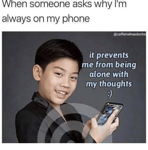 Being Alone, Phone, and Asks: When someone asks why Im  always on my phone  @caffeineheadache  it prevents  me from being  alone with  my thoughts