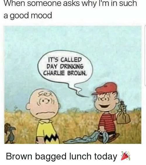 Charlie, Drinking, and Mood: When someone asks why I'm in such  a good mood  IT'S CALLED  DAY DRINKING  CHARLIE BROWN. Brown bagged lunch today 🎉
