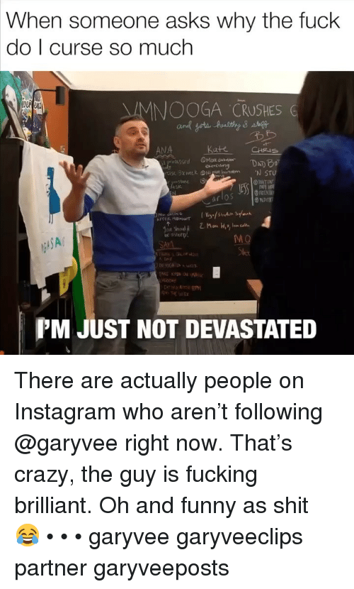 Crazy, Fucking, and Funny: When someone asks why the fuck  do I curse so much  MNOOGA CRUSHES G  ANA  Kate  CHRIS  SA  MO  PM JUST NOT DEVASTATED There are actually people on Instagram who aren't following @garyvee right now. That's crazy, the guy is fucking brilliant. Oh and funny as shit 😂 • • • garyvee garyveeclips partner garyveeposts