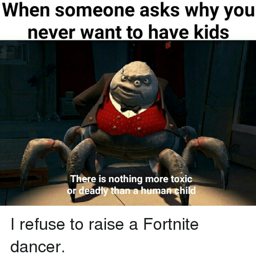 Kids, Never, and Asks: When someone asks why you  never want to have kids  There is nothing more toxic  or deadly than a human child I refuse to raise a Fortnite dancer.