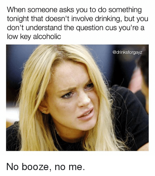 Drinking, Low Key, and Memes: When someone asks you to do something  tonight that doesn't involve drinking, but you  don't understand the question cus you're a  low key alcoholic  @drinksforgayz No booze, no me.