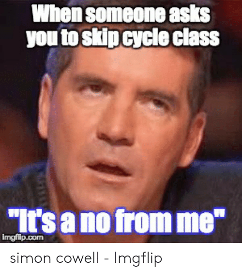 When Someone Asks You To Skip Cycleclass It S A No From Me Imgflipcom Simon Cowell Imgflip Simon Cowell Meme On Me Me