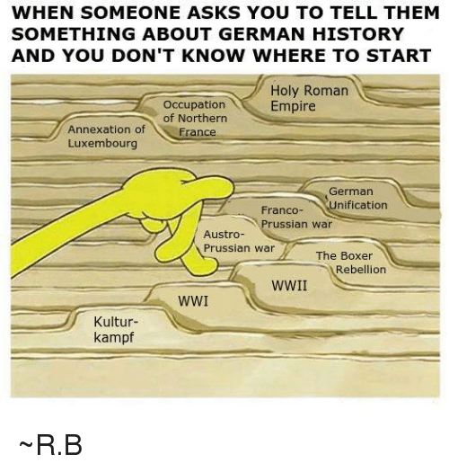 Dank, Empire, and Boxer: WHEN SOMEONE ASKS YOU TO TELL THEM  SOMETHING ABOUT GERMAN HISTORY  AND YOU DON'T KNOW WHERE TO START  Holy Roman  Occupation  Empire  of Northern  Annexation of  France  Luxembourg  German  Franco- nification  russian war  Austro  Prussian War  The Boxer  Rebellion  WWI  N  Kultur  kampf ~R.B