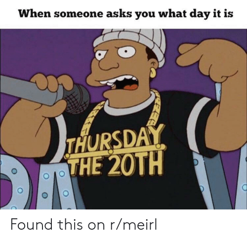 MeIRL, Asks, and Day: When someone asks you what day it is  THURSDAY  THE 20TH Found this on r/meirl