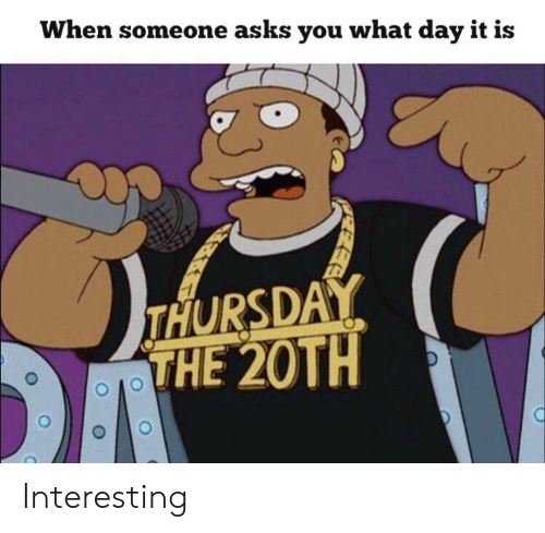 Asks, Day, and You: When someone asks you what day it is  THURSDAY  THE 20TH Interesting