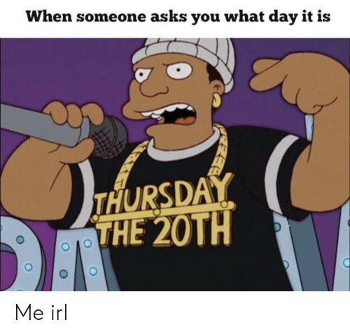 Irl, Me IRL, and Asks: When someone asks you what day it is  THURSDAY  THE 20TH Me irl