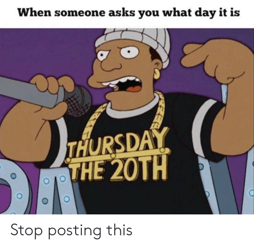 Asks, Day, and You: When someone asks you what day it is  THURSDAY  THE 20TH  EEE Stop posting this