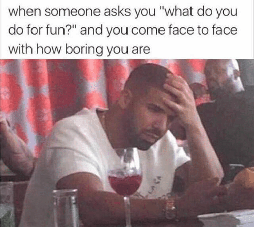 """Funny, Asks, and How: when someone asks you """"what do you  do for fun?"""" and you come face to face  with how boring you are"""