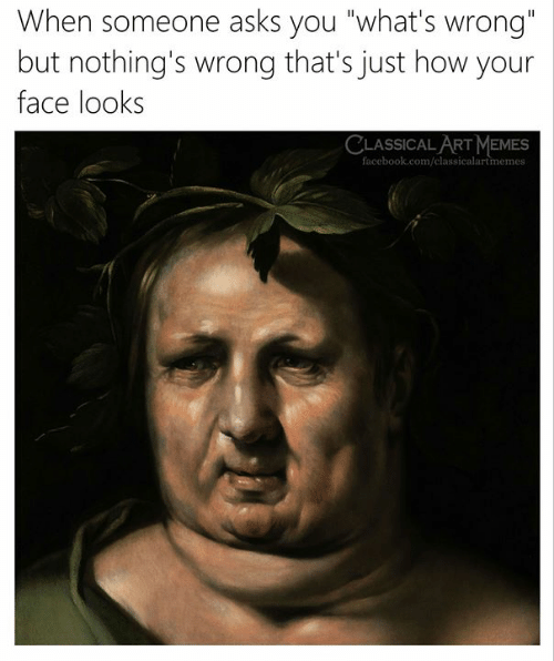 "Facebook, Memes, and facebook.com: When someone asks you ""what's wrong  but nothing's wrong that's just how your  face look:s  CLASSICAL ART MEMES  facebook.com/classicalartmemes"