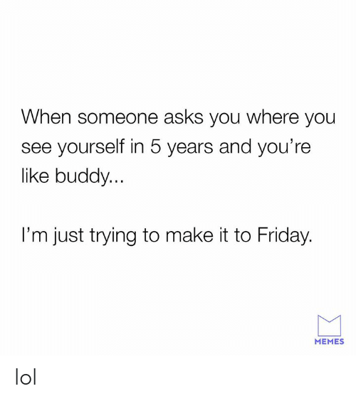 Friday, Lol, and Memes: When someone asks you where you  see yourself in 5 years and you're  like buddy...  I'm just trying to make it to Friday.  MEMES lol