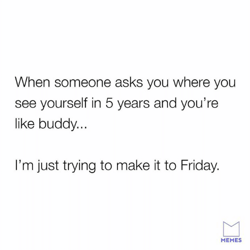 Friday, Memes, and Asks: When someone asks you where you  see yourself in 5 years and you're  like buddy...  I'm just trying to make it to Friday.  MEMES