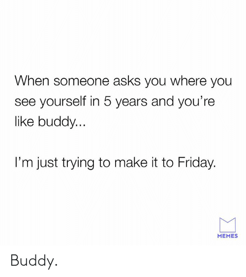 Friday, Memes, and Asks: When someone asks you where you  see yourself in 5 years and you're  like buddy...  I'm just trying to make it to Friday.  MEMES Buddy.