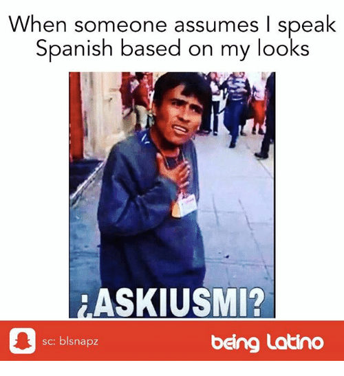 Memes, Spanish, and 🤖: When someone assumes I speak  Spanish based on my looks  ASKIUSMI?  sc: blsnapz  being Latino