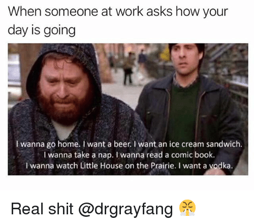 Beer, Funny, and Little House on the Prairie: When someone at work asks how your  day is going  I wanna go home. I want a beer.I want an ice cream sandwich.  I wanna take a nap. wanna read a comic book.  I wanna watch Little House on the Prairie. I want a vodka Real shit @drgrayfang 😤