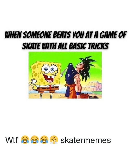 Wtf, Beats, and Game: WHEN SOMEONE BEATS YOU ATA GAME OF  SKATE WITH ALL BASIC TRICKS  TAI Wtf 😂😂😂😤 skatermemes