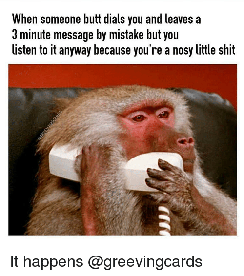 Butt, Shit, and Girl Memes: When someone butt dials you and leaves a  3 minute message by mistake but you  listen to it anyway because you're a nosy little shit It happens @greevingcards
