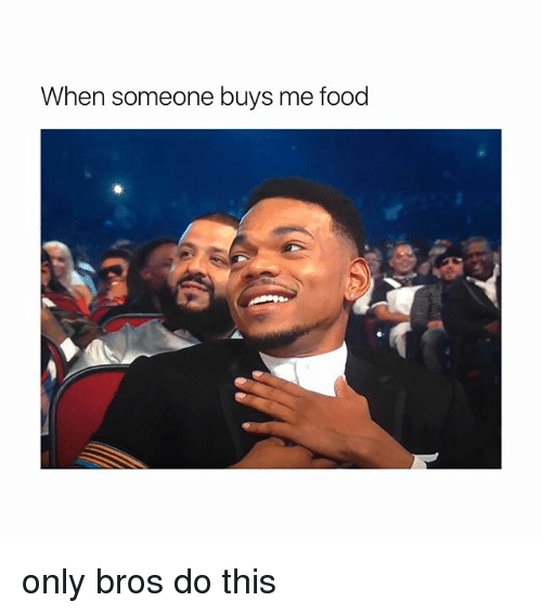 Food, Girl Memes, and This: When someone buys me food only bros do this