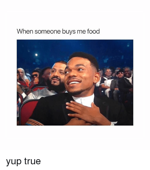 Food, Memes, and True: When someone buys me food yup true