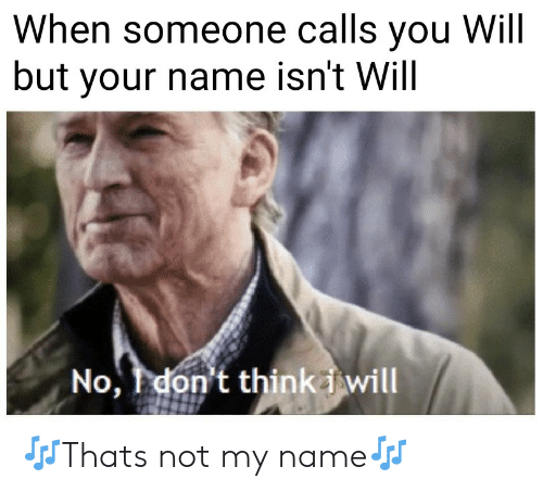 Name, Will, and You: When someone calls you Will  but your name isn't Will  No, don't thinki will 🎶Thats not my name🎶