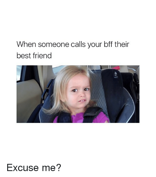 Best Friend, Best, and Girl Memes: When someone calls your bff their  best friend Excuse me?