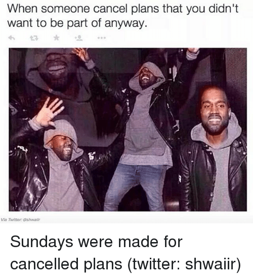Twitter, Girl Memes, and Wanted: When someone cancel plans that you didn't  want to be part of anyway.  Via Twitter: Shwaiir Sundays were made for cancelled plans (twitter: shwaiir)