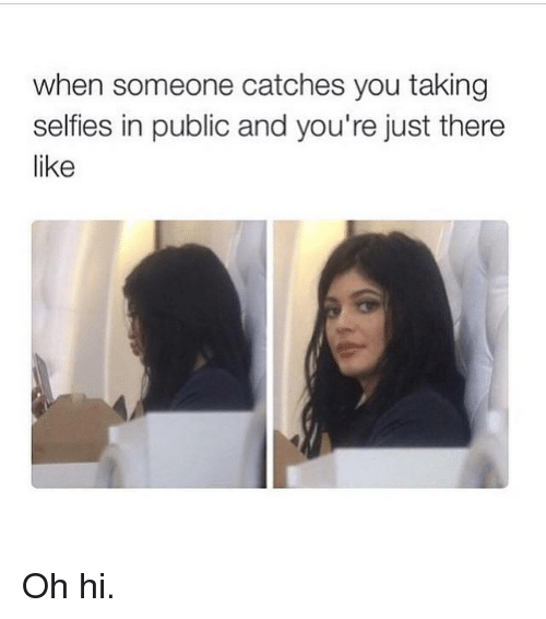 Kardashian, Celebrities, and  Oh Hi: when someone catches you taking  selfies in public and you're just there  like Oh hi.